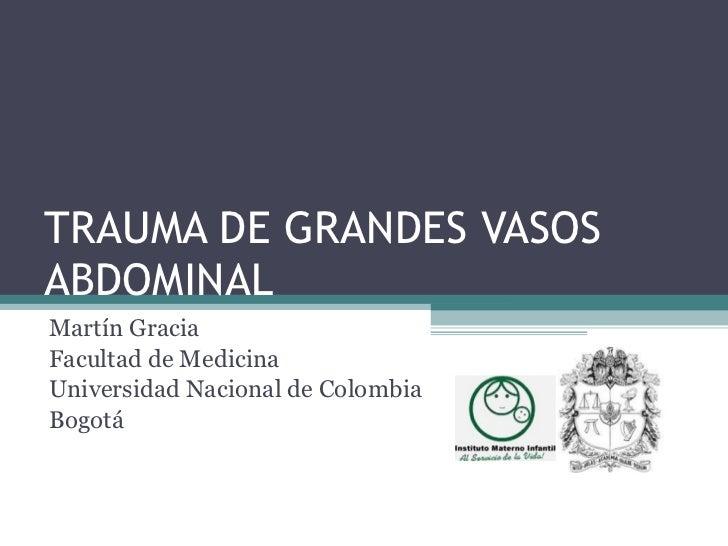 TRAUMA DE GRANDES VASOS ABDOMINAL Martín Gracia Facultad de Medicina Universidad Nacional de Colombia Bogotá