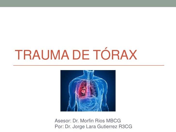 TRAUMA DE TÓRAX    Asesor: Dr. Morfin Rios MBCG    Por: Dr. Jorge Lara Gutierrez R3CG