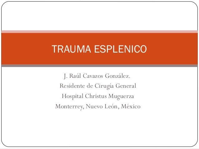 TRAUMA ESPLENICO  J. Raúl Cavazos González. Residente de Cirugía General Hospital Christus MuguerzaMonterrey, Nuevo León, ...