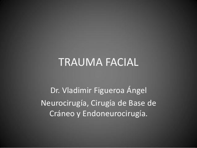 TRAUMA FACIAL Dr. Vladimir Figueroa Ángel Neurocirugía, Cirugía de Base de Cráneo y Endoneurocirugía.