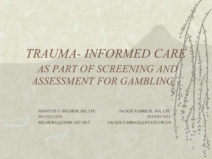 TRAUMA- INFORMED CARE   AS PART OF SCREENING AND ASSESSMENT FOR GAMBLING  ANNETTE U SELMER, MS, LPC   JACKIE FABRICK, MA, ...