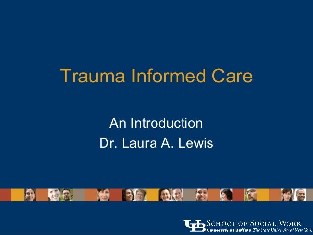 Trauma Informed Care An Introduction Dr. Laura A. Lewis