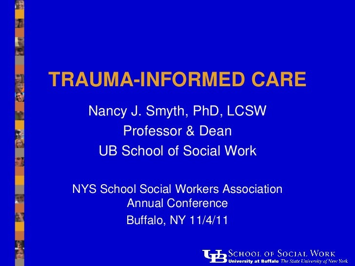 TRAUMA-INFORMED CARE   Nancy J. Smyth, PhD, LCSW       Professor & Dean    UB School of Social Work NYS School Social Work...