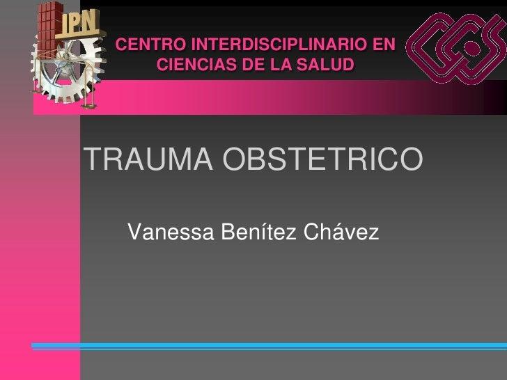 CENTRO INTERDISCIPLINARIO EN      CIENCIAS DE LA SALUD     TRAUMA OBSTETRICO    Vanessa Benítez Chávez