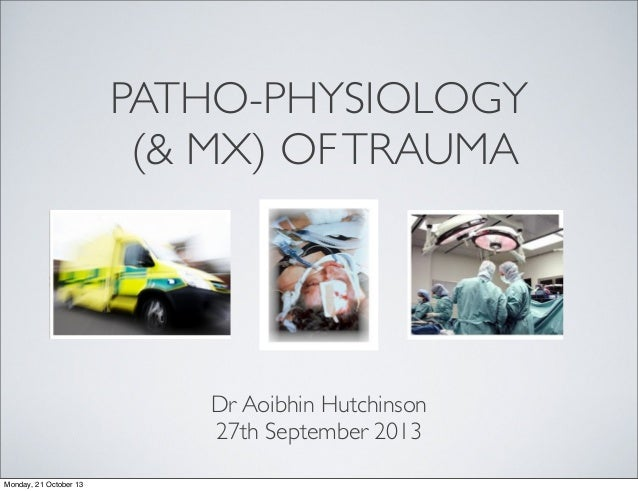 PATHO-PHYSIOLOGY (& MX) OF TRAUMA  Dr Aoibhin Hutchinson 27th September 2013 Monday, 21 October 13