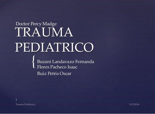 Doctor Percy Madge  TRAUMA  PEDIATRICO  {  Buzani Landavazo Fernanda  Flores Pacheco Isaac  Ruíz Petris Oscar