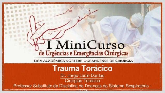 Trauma Torácico Dr. Jorge Lúcio Dantas Cirurgião Torácico Professor Substituto da Disciplina de Doenças do Sistema Respira...