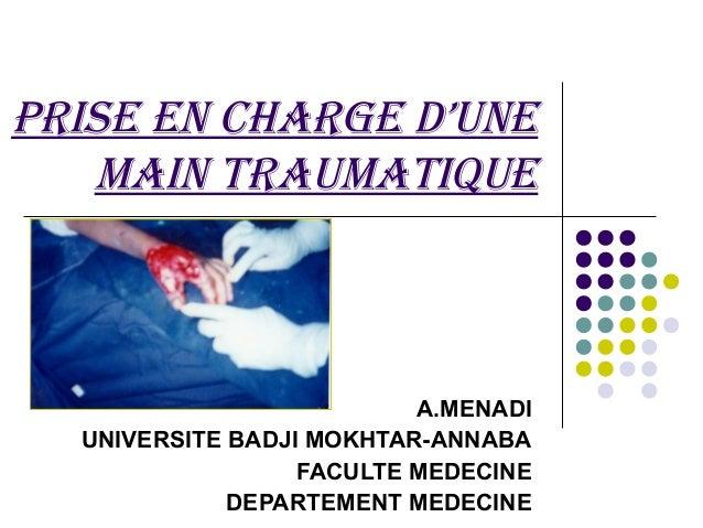 PRISE EN CHARGE D'UNE   MAIN TRAUMATIQUE                          A.MENADI  UNIVERSITE BADJI MOKHTAR-ANNABA               ...