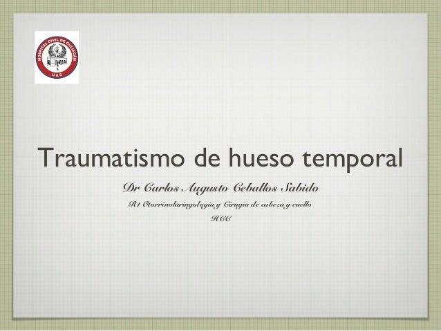Traumatismo de hueso temporal Dr Carlos Augusto Ceballos Sabido R1 Otorrinolaringología y Cirugía de cabeza y cuello HCC