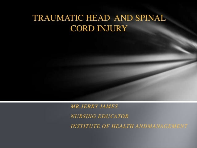 TRAUMATIC HEAD AND SPINAL CORD INJURY  MR.JERRY JAMES NURSING EDUCATOR INSTITUTE OF HEALTH ANDMANAGEMENT
