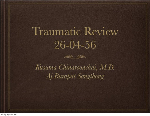 Traumatic Review 26-04-56 Kusuma Chinaroonchai, M.D. Aj.Burapat Sangthong  Friday, April 26, 13