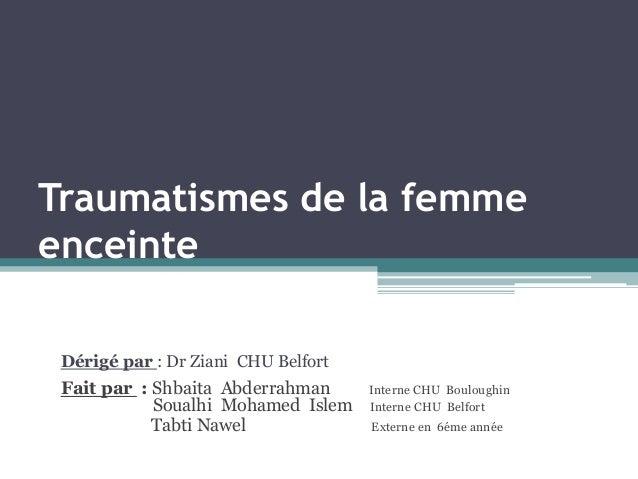 Traumatismes de la femme enceinte Dérigé par : Dr Ziani CHU Belfort  Fait par : Shbaita Abderrahman S Soualhi Mohamed Isle...
