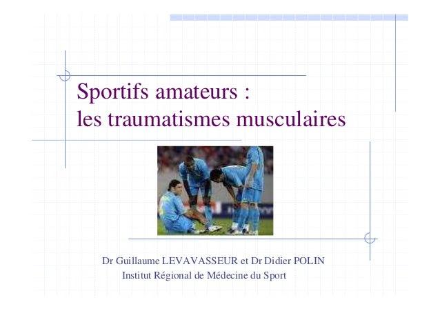 Sportifs amateurs : les traumatismes musculaires Dr Guillaume LEVAVASSEUR et Dr Didier POLIN Institut Régional de Médecine...