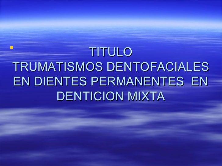 TITULO TRUMATISMOS DENTOFACIALES EN DIENTES PERMANENTES  EN DENTICION MIXTA