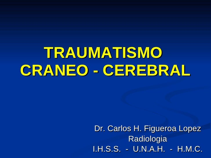 TRAUMATISMO  CRANEO - CEREBRAL Dr. Carlos H. Figueroa Lopez Radiologia I.H.S.S.  -  U.N.A.H.  -  H.M.C.
