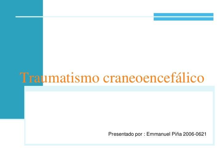 Traumatismo craneoencefálico<br />Presentado por : Emmanuel Piña 2006-0621<br />