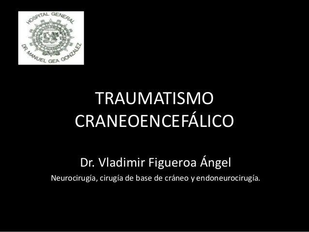 TRAUMATISMO CRANEOENCEFÁLICO Dr. Vladimir Figueroa Ángel Neurocirugía, cirugía de base de cráneo y endoneurocirugía.