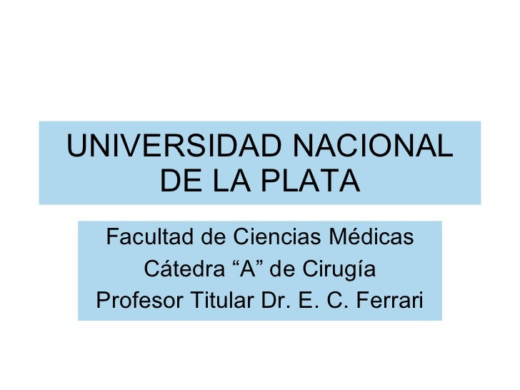 "UNIVERSIDAD NACIONAL DE LA PLATA Facultad de Ciencias Médicas Cátedra ""A"" de Cirugía Profesor Titular Dr. E. C. Ferrari"