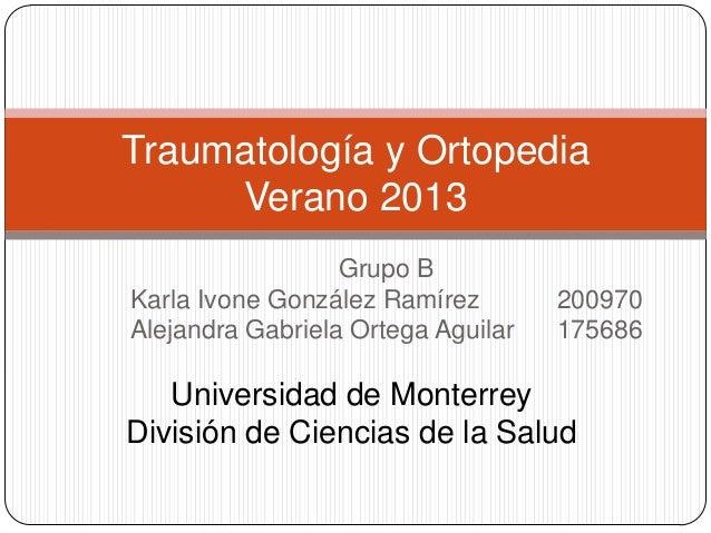 Grupo B Karla Ivone González Ramírez 200970 Alejandra Gabriela Ortega Aguilar 175686 Traumatología y Ortopedia Verano 2013...