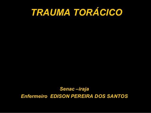 TRAUMA TORÁCICO Senac –iraja Enfermeiro EDISON PEREIRA DOS SANTOS