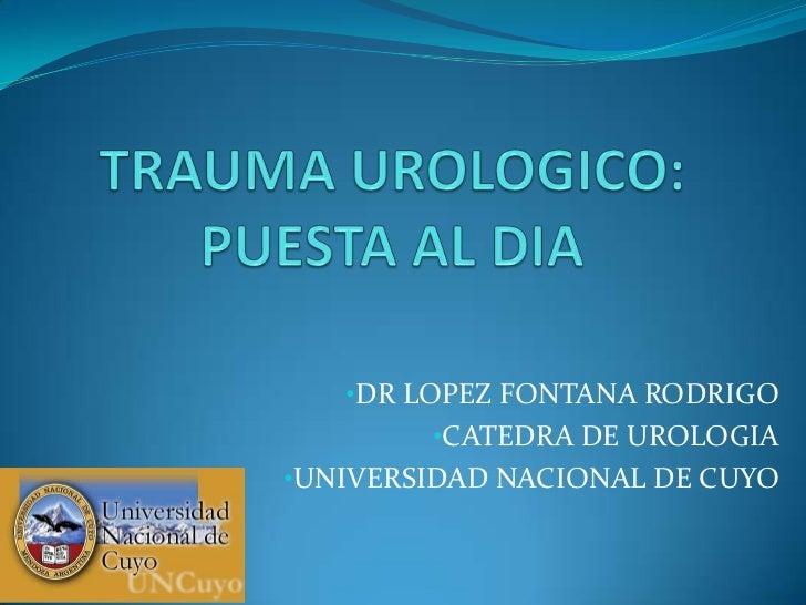 TRAUMA UROLOGICO:PUESTA AL DIA<br /><ul><li>DR LOPEZ FONTANA RODRIGO