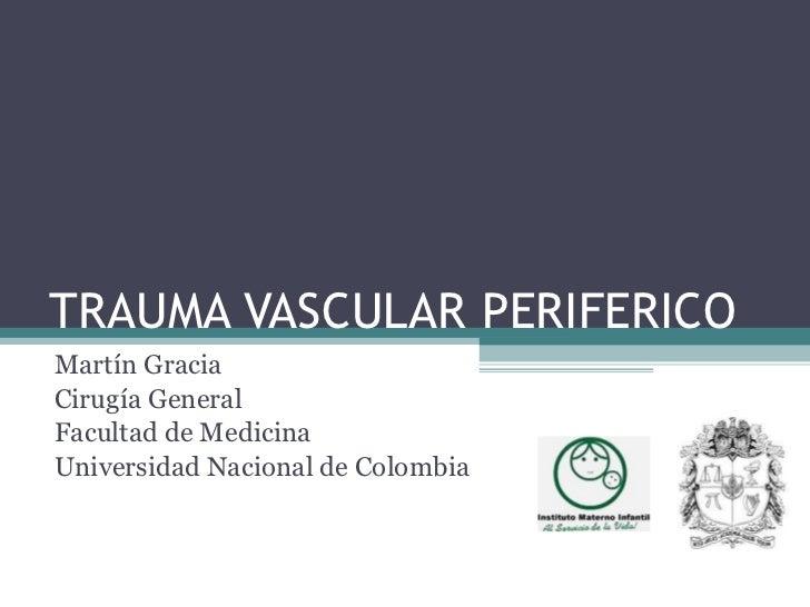 TRAUMA VASCULAR PERIFERICO Martín Gracia Cirugía General Facultad de Medicina Universidad Nacional de Colombia