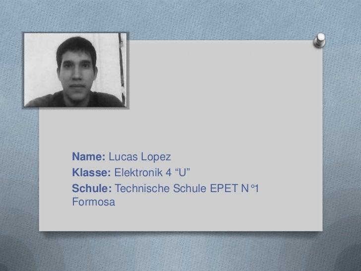 """Name: Lucas LopezKlasse: Elektronik 4 """"U""""Schule: Technische Schule EPET N°1Formosa"""