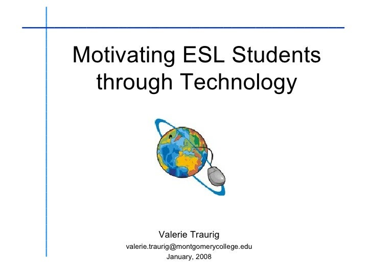 Motivating ESL Students through Technology Valerie Traurig [email_address] January, 2008 _______________________________ _...