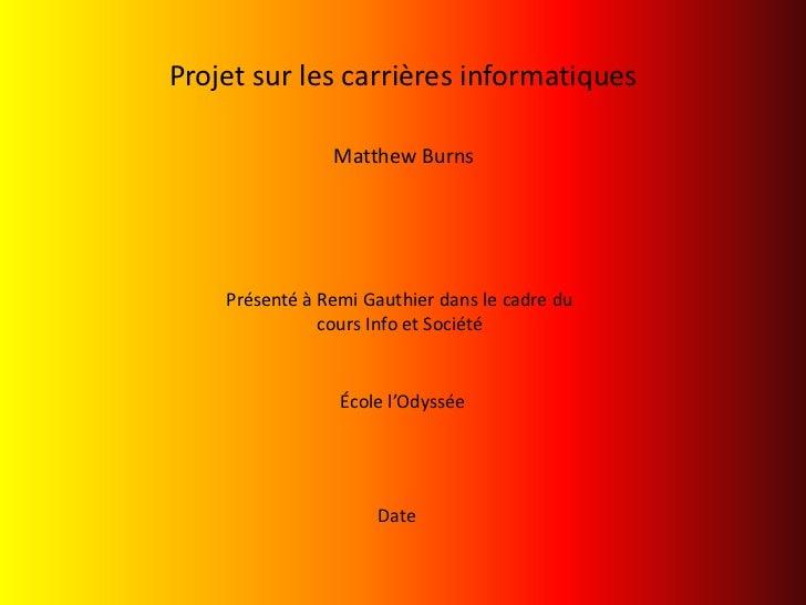 Projet sur les carrières informatiques<br />Matthew Burns<br />Présenté à Remi Gauthier dans le cadre du cours Info et Soc...
