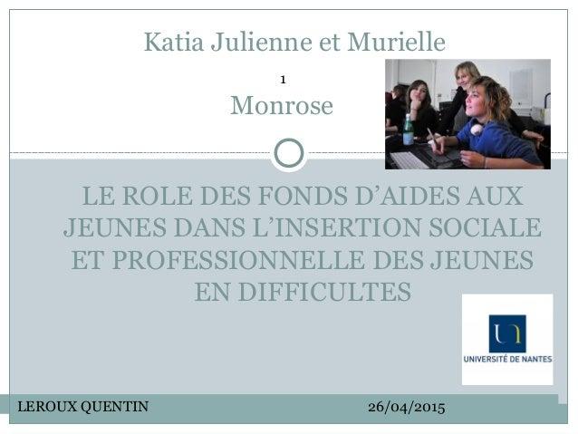 Katia Julienne et Murielle Monrose LE ROLE DES FONDS D'AIDES AUX JEUNES DANS L'INSERTION SOCIALE ET PROFESSIONNELLE DES JE...