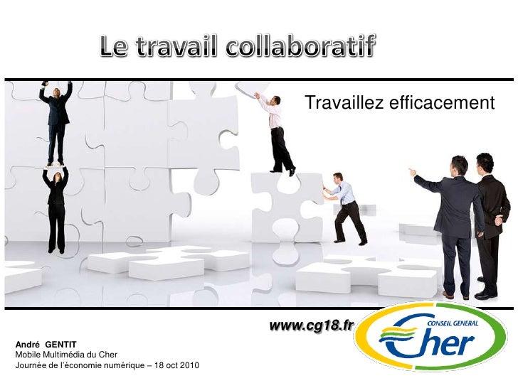 Le travail collaboratif<br />Travaillez efficacement<br />www.cg18.fr<br />André  GENTIT<br />Mobile Multimédia du Cher<br...
