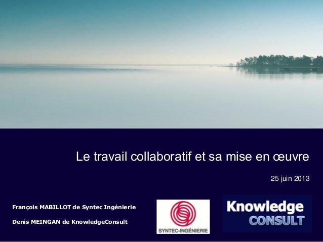 François MABILLOT de Syntec IngénierieDenis MEINGAN de KnowledgeConsult25 juin 2013Le travail collaboratif et sa mise en œ...