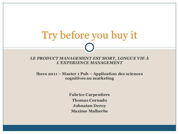 LE PRODUCT MANAGEMENT EST MORT, LONGUE VIE À L'EXPERIENCE MANAGEMENT Ihecs 2011 – Master 1 Pub – Application des sciences ...