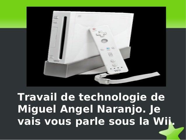 Travail de technologie de Miguel Angel Naranjo. Je vais vous parle sous la Wii.