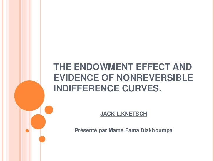 THE ENDOWMENT EFFECT AND EVIDENCE OF NONREVERSIBLE INDIFFERENCE CURVES.<br />JACK L.KNETSCH <br />Présenté par MameFamaDia...