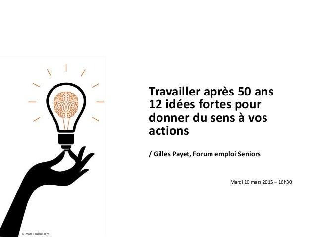 Travailler après 50 ans 12 idées fortes pour donner du sens à vos actions / Gilles Payet, Forum emploi Seniors Mardi 10 ma...
