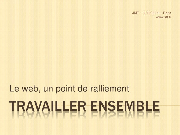 Travailler ensemble<br />Le web, un point de ralliement<br />JMT - 11/12/2009 – Paris<br />www.sft.fr <br />