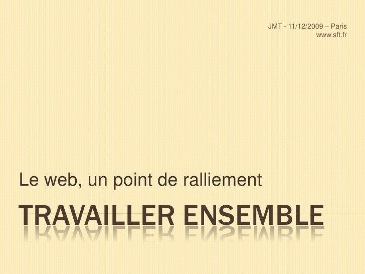 Travailler ensemble<br />Le web, un point de ralliement<br />JMT - 11/12/2009 – Paris<br />www.sft.fr <br />