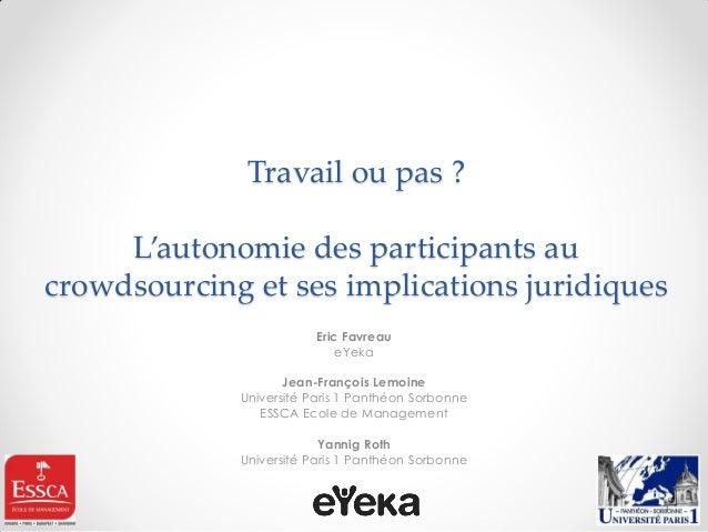 Travail ou pas ? L'autonomie des participants au crowdsourcing et ses implications juridiques  Eric Favreau  eYeka  Jean-F...