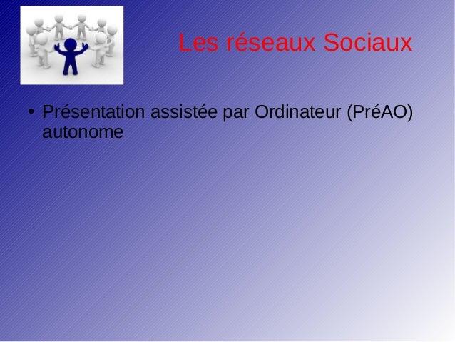 Les réseaux Sociaux●   Présentation assistée par Ordinateur (PréAO)    autonome