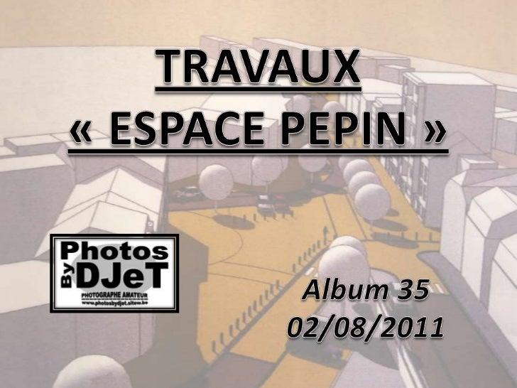 TRAVAUX«ESPACE PEPIN»<br />Album35<br />02/08/2011<br />