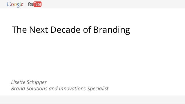 Google Confidential and Proprietary The Next Decade of Branding Lisette Schipper Brand Solutions and Innovations Specialist