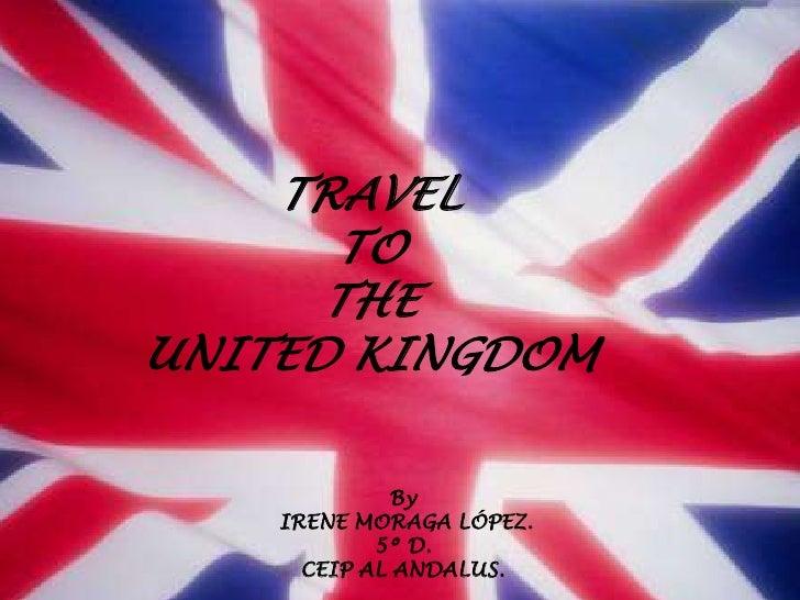 TRAVEL      TO      THEUNITED KINGDOM             By    IRENE MORAGA LÓPEZ.            5º D.      CEIP AL ANDALUS.