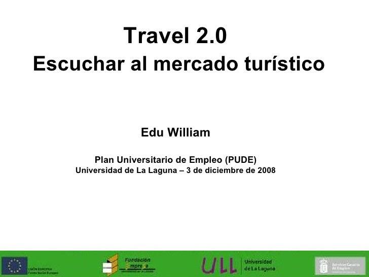 Travel 2.0   Escuchar al mercado turístico Edu William Plan Universitario de Empleo (PUDE) Universidad de La Laguna – 3 de...