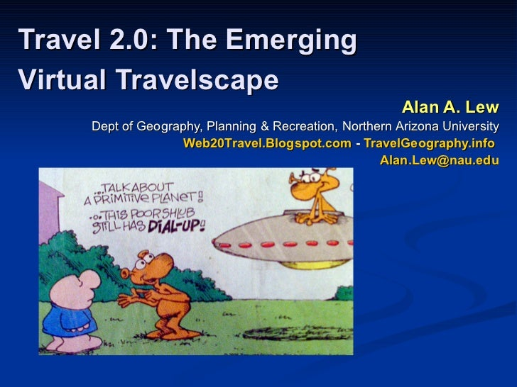 Travel 2.0: The Emerging Virtual Travelscape   Alan A. Lew Dept of Geography, Planning & Recreation, Northern Arizona Univ...