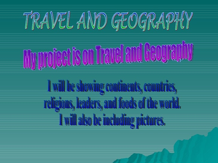 TRAVEL AND GEOGRAPHY My project is on Travel and Geography I will be showing names of continents, countries, religions, le...