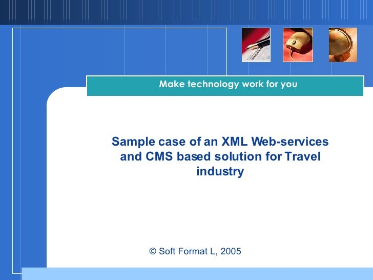Sample case of an XML Web-services and CMS based solution for Travel industry Make technology work for you   © Soft Format...