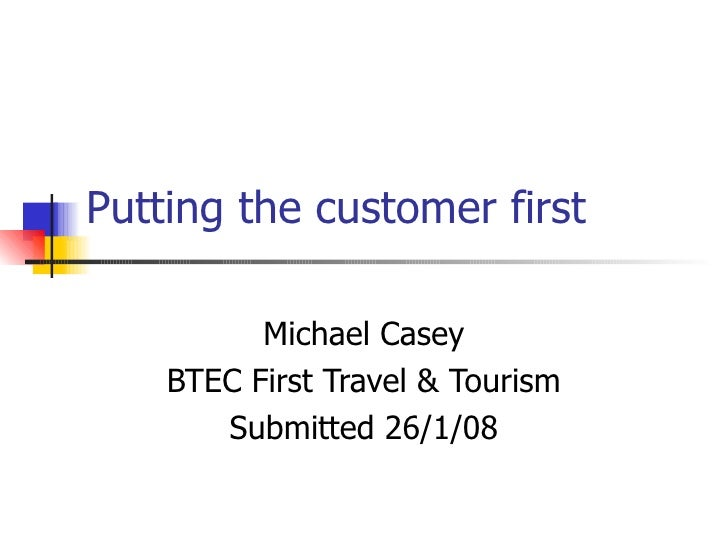 Putting the customer first Michael Casey BTEC First Travel & Tourism Submitted 26/1/08