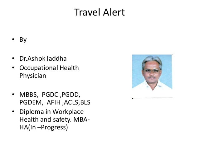 Travel Alert • By • Dr.Ashok laddha • Occupational Health Physician • MBBS, PGDC ,PGDD, PGDEM, AFIH ,ACLS,BLS • Diploma in...