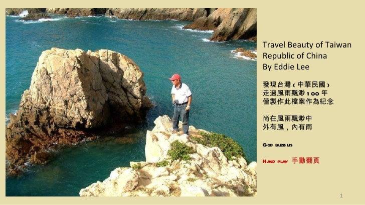 Travel Beauty of Taiwan Republic of China By Eddie Lee 發現台灣 ( 中華民國 ) 走過風雨飄渺 100 年 僅製作此檔案作為紀念 尚在風雨飄渺中 外有風,內有雨 God bless us ...